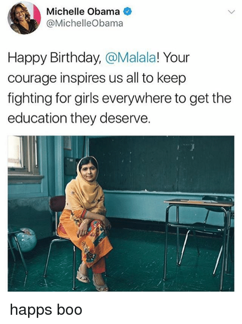 Birthday, Boo, and Girls: Michelle Obama  @MichelleObama  Happy Birthday, @Malala! Your  courage inspires us all to keep  fighting for girls everywhere to get the  education they deserve. happs boo