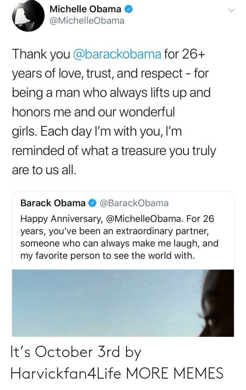 Worldly: Michelle Obama  @MichelleObama  Thank you @barackobama for 26+  years of love, trust, and respect - for  being a man who always lifts up and  honors me and our wonderful  girls. Each day I'm with you, I'm  reminded of what a treasure you truly  are to us all  Barack Obama @BarackObama  Happy Anniversary, @MichelleObama. For 26  years, you've been an extraordinary partner,  someone who can always make me laugh, and  my favorite person to see the world with. It's October 3rd by Harvickfan4Life MORE MEMES