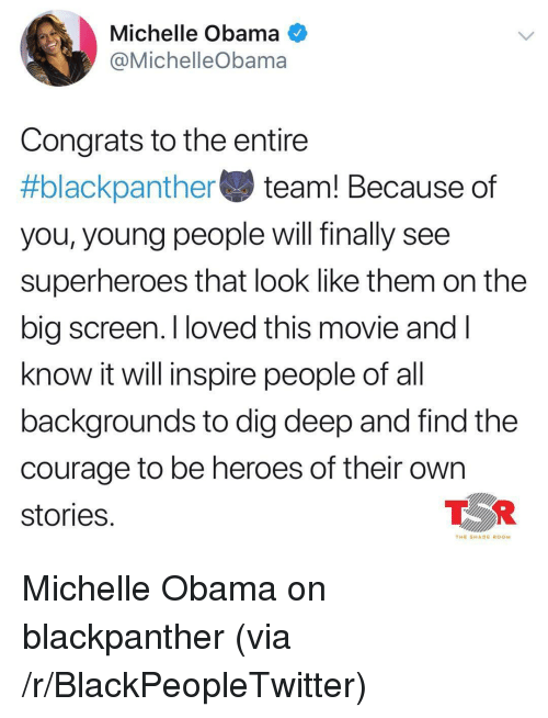 Blackpeopletwitter, Michelle Obama, and Obama: Michelle Obama O  @MichelleObama  Congrats to the entire  #blackpa nthe team! Because of  you, young people will finally see  superheroes that look like them on the  big screen. I loved this movie andI  know it will inspire people of al  backgrounds to dig deep and find the  courage to be heroes of their own  stories  TOR  THE SHADE ROOM <p>Michelle Obama on blackpanther (via /r/BlackPeopleTwitter)</p>