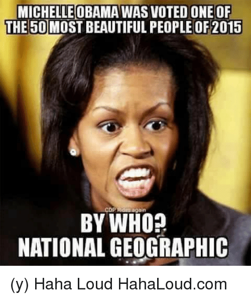 Beautiful, Memes, and Michelle Obama: MICHELLE OBAMA WAS VOTED ONE OF  THE 50MOST BEAUTIFUL PEOPLE OF 2015  CDP Ridea again  BY WHO?  NATIONAL GEOGRAPHIC (y) Haha Loud HahaLoud.com