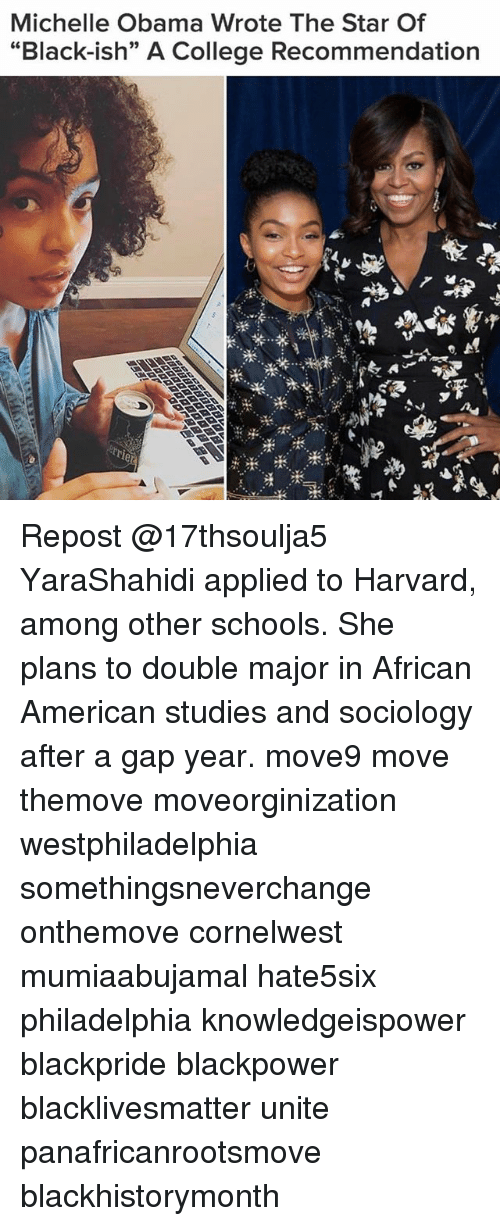 """Memes, 🤖, and Gap: Michelle Obama Wrote The Star Of  """"Black-ish"""" A College Recommendation Repost @17thsoulja5 YaraShahidi applied to Harvard, among other schools. She plans to double major in African American studies and sociology after a gap year. move9 move themove moveorginization westphiladelphia somethingsneverchange onthemove cornelwest mumiaabujamal hate5six philadelphia knowledgeispower blackpride blackpower blacklivesmatter unite panafricanrootsmove blackhistorymonth"""