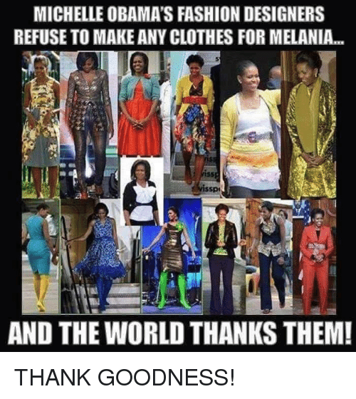 Fashion Designers: MICHELLE OBAMA'S FASHION DESIGNERS  REFUSE TO MAKE ANY CLOTHES FORMELANIA...  AND THE WORLD THANKS THEM! THANK GOODNESS!
