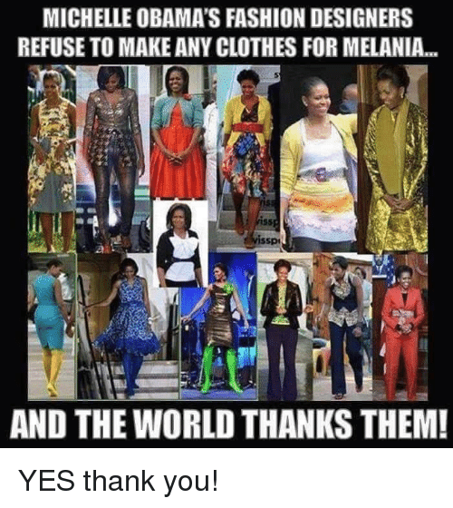 Fashion Designers: MICHELLE OBAMA'S FASHION DESIGNERS  REFUSE TO MAKE ANY CLOTHES FORMELANIA...  AND THE WORLD THANKS THEM! YES thank you!