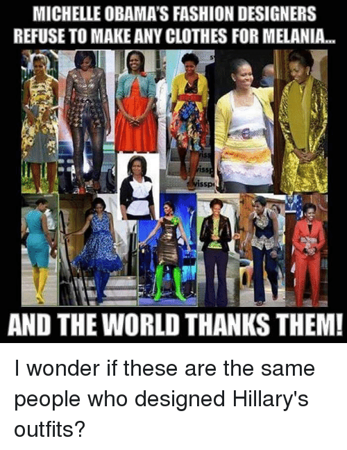Fashion Designers: MICHELLE OBAMA'S FASHION DESIGNERS  REFUSE TO MAKE ANY CLOTHES FORMELANIA...  issp  AND THE WORLD THANKS THEM! I wonder if these are the same people who designed Hillary's outfits?