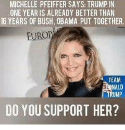 Memes, Obama, and Trump: MICHELLE PFEIFFER SAYS: TRUMP IN  ONE YEARIS ALREADY BETTER THAN  16 YEARS OF BUSH, OBAMA PUT TOGETHER  EUROP  TEAM  RUMP  DO YOU SUPPORT HER?