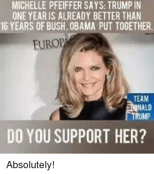 Memes, Obama, and 🤖: MICHELLE PFEIFFER SAYS: TRUMPIN  ONE YEAR IS ALREADY BETTER THAN  16 YEARS OF BUSH, OBAMA PUT TOGETHER  EUROP  TEAM  ALD  RUMP  DO YOU SUPPORT HER? Absolutely!