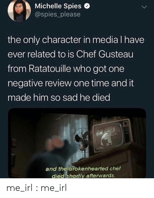 Ratatouille: Michelle Spies o  @spies_please  the only character in media l have  ever related to is Chef Gusteau  from Ratatouille who got one  negative review one time and it  made him so sad he died  and the brokenhearted chetf  died shortly afterwards me_irl : me_irl