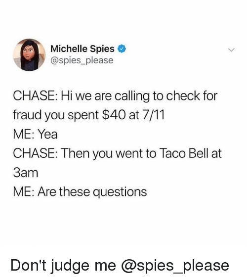 dont judge me: Michelle Spies  @spies please  CHASE: Hi we are calling to check for  fraud you spent $40 at 7/11  ME: Yea  CHASE: Then you went to Taco Bell at  3am  ME: Are these questions Don't judge me @spies_please