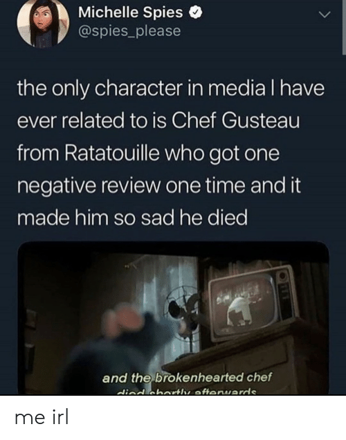 michelle: Michelle Spies  @spies_please  the only character in media I have  ever related to is Chef Gusteau  from Ratatouille who got one  negative review one time and it  made him so sad he died  and the brokenhearted chef  died cbartle afteruards me irl