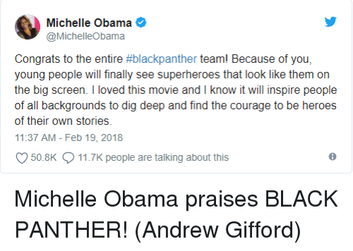 Memes, Michelle Obama, and Obama: @MichelleObama  Congrats to the entire #blackpanther team! Because of you.  young people will finally see superheroes that look like them on  the big screen. I loved this movie and I know it will inspire people  of all backgrounds to dig deep and find the courage to be heroes  of their own stories.  11:37 AM-Feb 19,2018  50.8K  11.7K people are talking about this Michelle Obama praises BLACK PANTHER!  (Andrew Gifford)