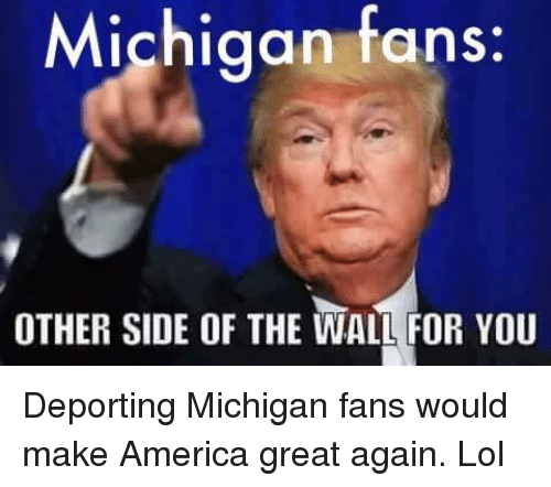 Other Side Of The Wall For You: Michigan fans  OTHER SIDE OF THE WALL FOR YOU Deporting Michigan fans would make America great again. Lol