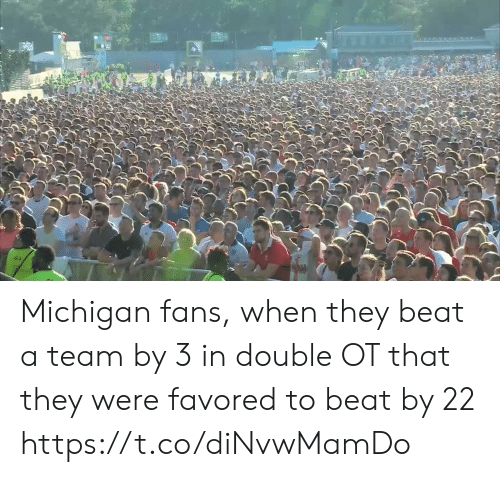 Michigan: Michigan fans, when they beat a team by 3 in double OT that they were favored to beat by 22 https://t.co/diNvwMamDo
