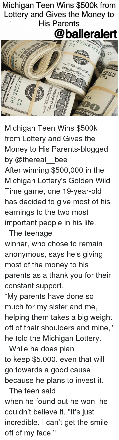 """Memes, 🤖, and Als: Michigan Teen Wins $500k from  Lottery and Gives the Money to  His Parents  @balleralert  8556632  G7  RVE  THSDEBTS,PUBLIC AND PRIVAt  NOTE SLEGAL, TENDER  FOR AL-NOTE I  ure of the United States  93 A  R  OLLA  loan  amS 곁 pun a fIJo aarnroatL  aaaN3LTVD37 SI 3LON SIHI  Aay  011ラ  EJ  LESSBE0H  48T+1 9 Michigan Teen Wins $500k from Lottery and Gives the Money to His Parents-blogged by @thereal__bee ⠀⠀⠀⠀⠀⠀⠀⠀⠀ ⠀⠀⠀⠀⠀⠀⠀⠀⠀ After winning $500,000 in the Michigan Lottery's Golden Wild Time game, one 19-year-old has decided to give most of his earnings to the two most important people in his life. ⠀⠀⠀⠀⠀⠀⠀⠀⠀ ⠀⠀⠀⠀⠀⠀⠀⠀⠀ The teenage winner, who chose to remain anonymous, says he's giving most of the money to his parents as a thank you for their constant support. ⠀⠀⠀⠀⠀⠀⠀⠀⠀ ⠀⠀⠀⠀⠀⠀⠀⠀⠀ """"My parents have done so much for my sister and me, helping them takes a big weight off of their shoulders and mine,"""" he told the Michigan Lottery. ⠀⠀⠀⠀⠀⠀⠀⠀⠀ ⠀⠀⠀⠀⠀⠀⠀⠀⠀ While he does plan to keep $5,000, even that will go towards a good cause because he plans to invest it. ⠀⠀⠀⠀⠀⠀⠀⠀⠀ ⠀⠀⠀⠀⠀⠀⠀⠀⠀ The teen said when he found out he won, he couldn't believe it. """"It's just incredible, I can't get the smile off of my face."""""""