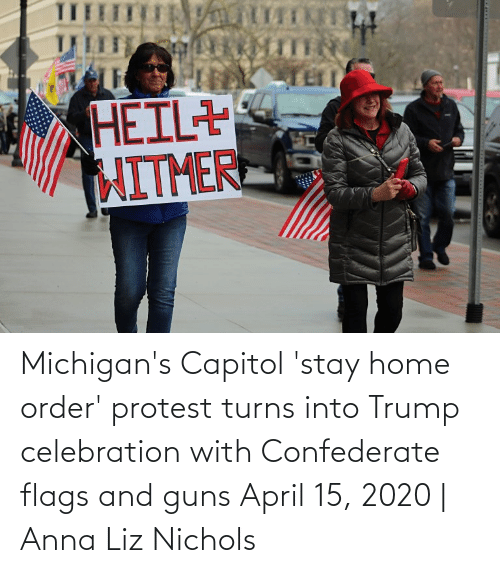 flags: Michigan's Capitol 'stay home order' protest turns into Trump celebration with Confederate flags and guns April 15, 2020   Anna Liz Nichols