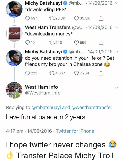 west ham: Michy Batshuayi @mb... 14/09/2016  *downloading PES*  594 28.8K 35.5K  West Ham Transfers @w... 14/09/2016  *downloading money*  WEST HAM  TRANSFERS  10  Michy Batshuayi @mb... 14/09/2016  do you need attention in your life or? Get  friends my bro your in Chelsea zone  0221 t 4,367 7,254  West Ham Info  @WestHam_Info  Replying to @mbatshuayi and @westhamtransfer  have fun at palace in 2 years  4:17 pm 14/09/2016 Twitter for iPhone I hope twitter never changes 😂👌 Transfer Palace Michy Troll