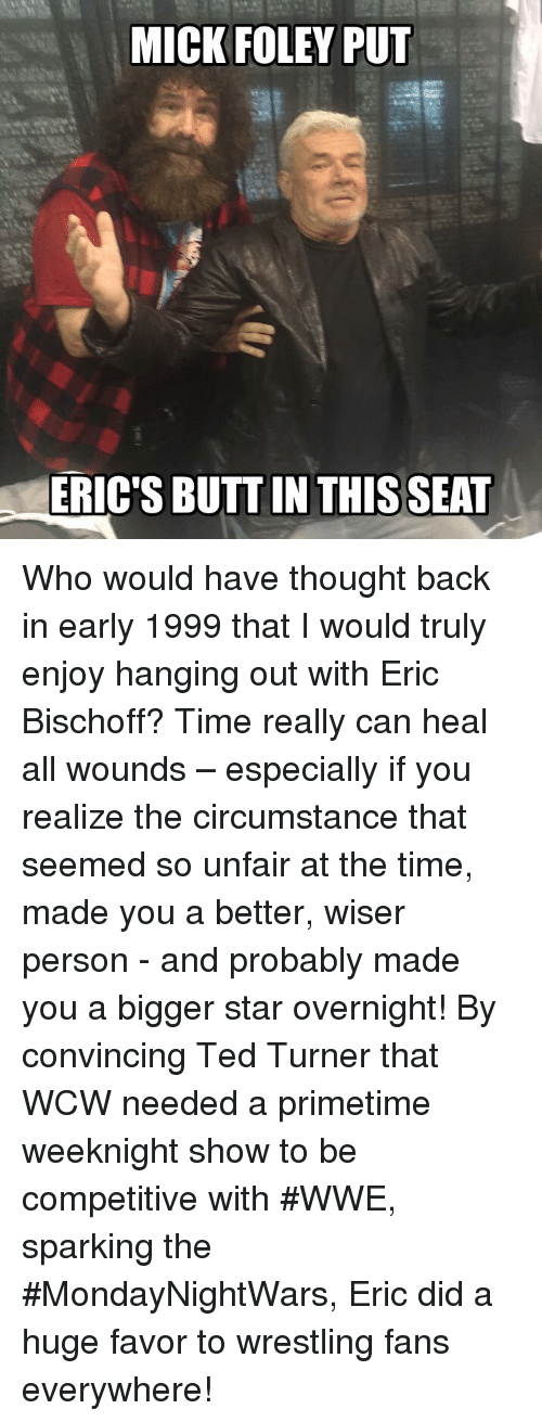 mick foley: MICK FOLEY PUT  ERIC'S BUTT IN THIS SEAT Who would have thought back in early 1999 that I would truly enjoy hanging out with Eric Bischoff? Time really can heal all wounds – especially if you realize the circumstance that seemed so unfair at the time, made you a better, wiser person - and probably made you a bigger star overnight! By convincing Ted Turner that WCW needed a primetime weeknight show to be competitive with #WWE, sparking the #MondayNightWars, Eric did a huge favor to wrestling fans everywhere!