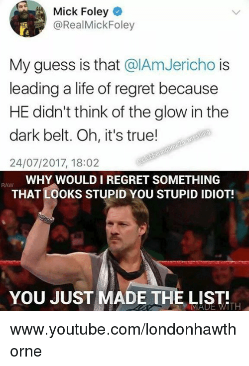 You Just Made The List: Mick Foley  @RealMickFoley  My guess is that @IAmJericho is  leading a life of regret because  HE didn't think of the glow in the  dark belt. Oh, it's true!  24/07/2017, 18:02  WHY WOULD I REGRET SOMETHING  THAT LOOKS STUPID YOU STUPID IDIOT!  RAW  YOU JUST MADE THE LIST  MADE WITH www.youtube.com/londonhawthorne