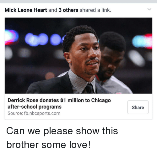Derrick Rose, Memes, and 🤖: Mick Leone Heart and 3 others  shared a link  Derrick Rose donates $1 million to Chicago  after-school programs  Source: fb.nbcsports.com  Share Can we please show this brother some love!