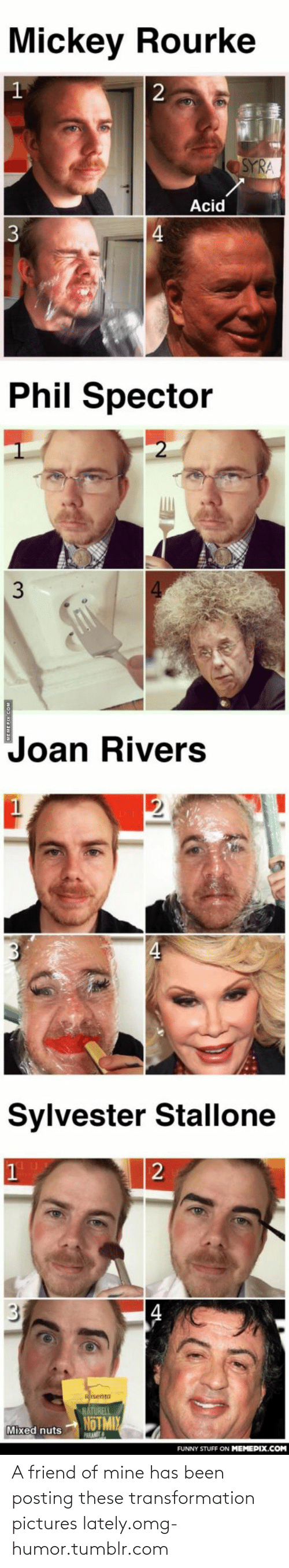 mickey rourke: Mickey Rourke  2  SYRA  Acid  3  Phil Spector  Joan Rivers  Sylvester Stallone  31  isenta  NÁTURELI  NOTMIY  Mixed nuts  PARAN  FUNNY STUFF ON MEMEPIX.COM A friend of mine has been posting these transformation pictures lately.omg-humor.tumblr.com