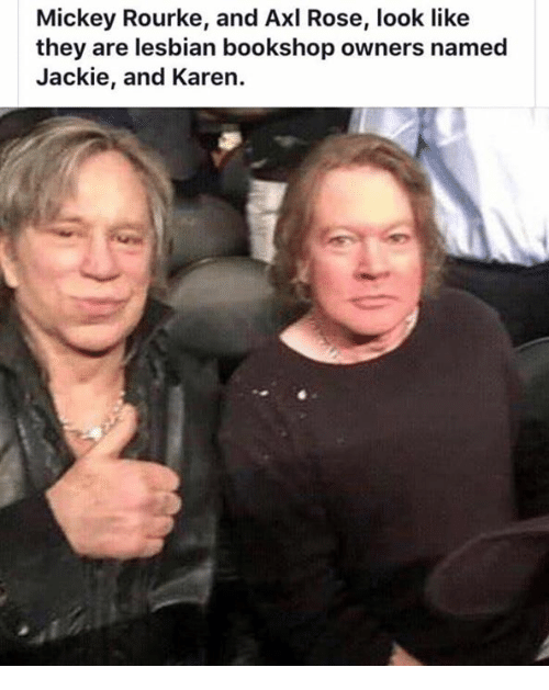 mickey rourke: Mickey Rourke, and Axl Rose, look like  they are lesbian bookshop owners named  Jackie, and Karen.
