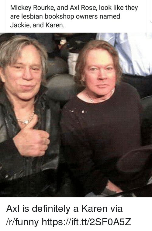 mickey rourke: Mickey Rourke, and Axl Rose, look like they  are lesbian bookshop owners named  Jackie, and Karen. Axl is definitely a Karen via /r/funny https://ift.tt/2SF0A5Z
