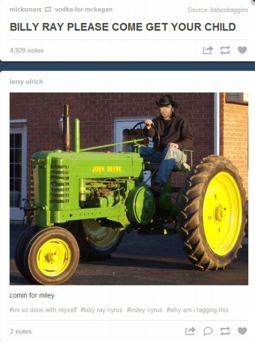 John Deere: micksmars vodka-for-mckagan  Source: babeobaggins  BILLY RAY PLEASE COME GET YOUR CHILD  4,929 notes  larsy-ulrich  JOHN DEERE  1l  comin for miley  #im so done with myself #billy ray cyrus #miley cyrus #why ami tagging this  2 notes