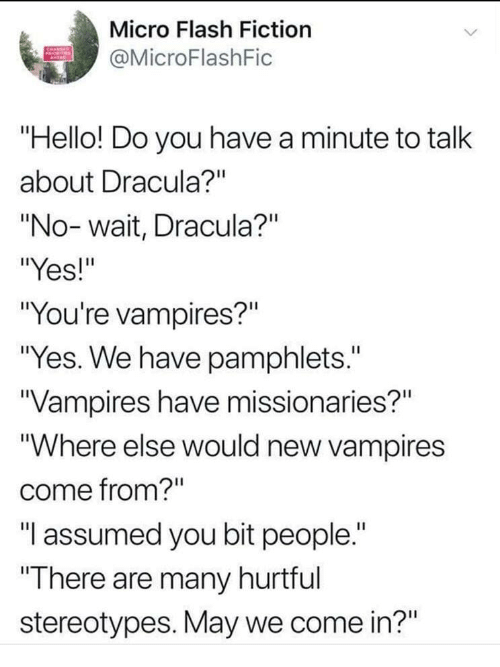 """Hello, Dracula, and Fiction: Micro Flash Fiction  @MicroFlashFic  """"Hello! Do you have a minute to talk  about Dracula?""""  """"No-wait, Dracula?""""  """"Yes!""""  """"You're vampires?""""  """"Yes. We have pamphlets.""""  Vampires have missionaries?""""  """"Where else would new vampires  come from?""""  """"l assumed you bit people.""""  There are many hurtful  stereotypes. May we come in?"""""""