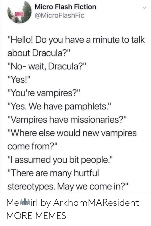 """Vampires: Micro Flash Fiction  MicroFlashFic  Hello! Do you have a minute to talk  about Dracula?""""  """"No- wait, Dracula?""""  """"Yes!""""  """"You're vampires?""""  """"Yes. We have pamphlets.""""  Vampires have missionaries?""""  """"Where else would new vampires  come from?""""  """"T assumed you bit people.  There are many hurtful  stereotypes. May we come in?"""" Me🦇irl by ArkhamMAResident MORE MEMES"""