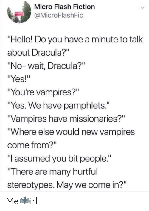 """Vampires: Micro Flash Fiction  MicroFlashFic  Hello! Do you have a minute to talk  about Dracula?""""  """"No- wait, Dracula?""""  """"Yes!""""  """"You're vampires?""""  """"Yes. We have pamphlets.""""  Vampires have missionaries?""""  """"Where else would new vampires  come from?""""  """"T assumed you bit people.  There are many hurtful  stereotypes. May we come in?"""" Me🦇irl"""