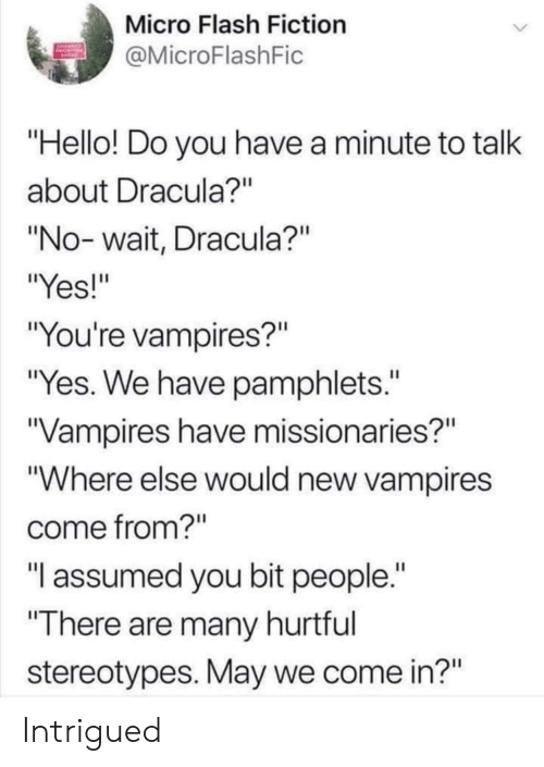 """Vampires: Micro Flash Fiction  MicroFlashFic  Hello! Do you have a minute to talk  about Dracula?""""  """"No- wait, Dracula?""""  """"Yes!""""  """"You're vampires?""""  """"Yes. We have pamphlets.""""  Vampires have missionaries?""""  """"Where else would new vampires  come from?""""  """"T assumed you bit people.  There are many hurtful  stereotypes. May we come in?"""" Intrigued"""