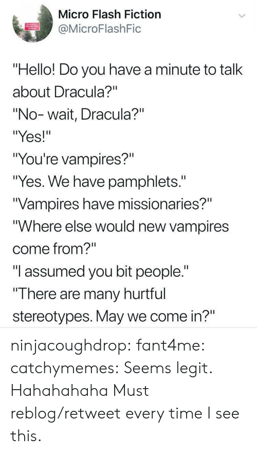 """seems legit: Micro Flash Fiction  MicroFlashFic  PRIORITIES  """"Hello! Do you have a minute to talk  about Dracula?""""""""  """"No-wait, Dracula?""""  """"Yes!""""  """"You're vampires?""""  """"Yes. We have pamphlets.""""  Vampires have missionaries?""""  """"Where else would new vampires  come from?""""  """"I assumed you bit people.""""  """"T here are many hurttul  stereotypes. May we come in?"""" ninjacoughdrop: fant4me:  catchymemes:  Seems legit.    Hahahahaha   Must reblog/retweet every time I see this."""