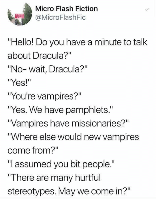 """Hello, Dracula, and Fiction: Micro Flash Fiction  OMicroFlashFic  Hello! Do you have a minute to talk  about Dracula?""""  """"No-wait, Dracula?""""  """"Yes!""""  """"You're vampires?""""  """"Yes. We have pamphlets.""""  Vampires have missionaries?""""  """"Where else would new vampires  come from?""""  """"I assumed you bit people.""""  There are many hurtful  stereotypes. May we come in?"""""""