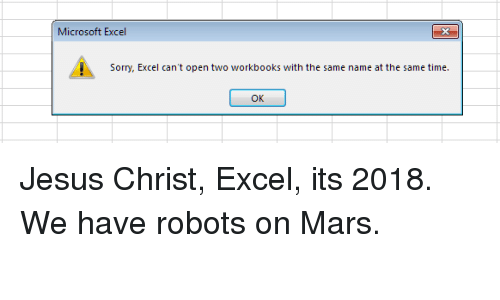 Cant Open: Microsoft Excel  3  Sorry, Excel can't open two workbooks with the same name at the same time.  OK Jesus Christ, Excel, its 2018. We have robots on Mars.