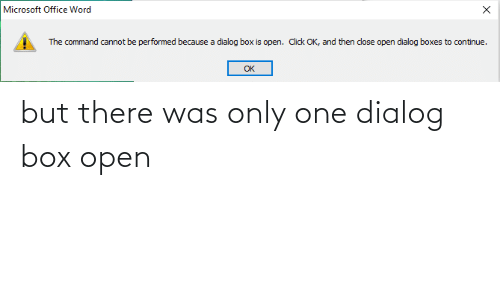 Microsoft Office: Microsoft Office Word  The command cannot be performed because a dialog box is open. Click OK, and then close open dialog boxes to continue.  OK but there was only one dialog box open