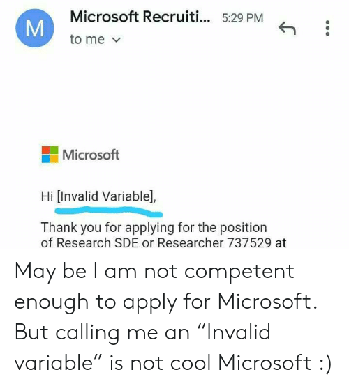 "Microsoft: Microsoft Recruiti... 5:29 PM  to me  Microsoft  Hi [Invalid Variable],  Thank you for applying for the position  of Research SDE or Researcher 737529 at  M May be I am not competent enough to apply for Microsoft. But calling me an ""Invalid variable"" is not cool Microsoft :)"