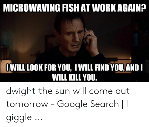 Sun Will Come Out Tomorrow: MICROWAVING FISH AT WORK AGAIN?  OWILL LOOK FOR YOU, IWILL FIND YOU AND  WILL KILL YOU. dwight the sun will come out tomorrow - Google Search | I giggle ...