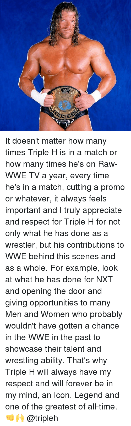 raw wwe: MID It doesn't matter how many times Triple H is in a match or how many times he's on Raw-WWE TV a year, every time he's in a match, cutting a promo or whatever, it always feels important and I truly appreciate and respect for Triple H for not only what he has done as a wrestler, but his contributions to WWE behind this scenes and as a whole. For example, look at what he has done for NXT and opening the door and giving opportunities to many Men and Women who probably wouldn't have gotten a chance in the WWE in the past to showcase their talent and wrestling ability. That's why Triple H will always have my respect and will forever be in my mind, an Icon, Legend and one of the greatest of all-time.👊🙌 @tripleh
