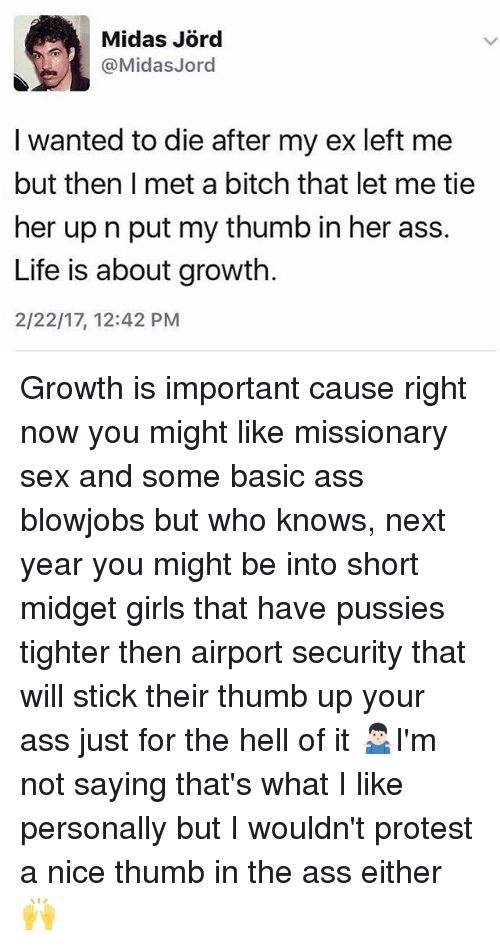 Thumb Up: @Midas Jord  I wanted to die after my ex left me  but then I met a bitch that let me tie  her up n put my thumb in her ass.  Life is about growth.  2/22/17, 12:42 PM Growth is important cause right now you might like missionary sex and some basic ass blowjobs but who knows, next year you might be into short midget girls that have pussies tighter then airport security that will stick their thumb up your ass just for the hell of it 🤷🏻♂️I'm not saying that's what I like personally but I wouldn't protest a nice thumb in the ass either 🙌