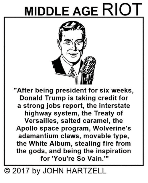 "Memes, Riot, and Apollo: MIDDLE AGE RIOT  ""After being president for six weeks,  Donald Trump is taking credit for  a strong jobs report, the interstate  highway system, the Treaty of  Versailles, salted caramel, the  Apollo space program, Wolverine's  adamantium claws, movable type,  the White Album, stealing fire from  the gods, and being the inspiration  for You're So Vain.'""  O 2017 by JOHN HARTZELL"