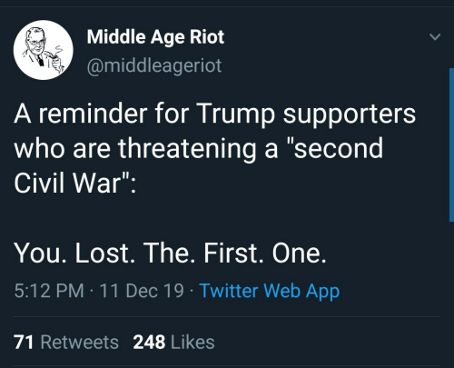 "Civil War: Middle Age Riot  @middleageriot  A reminder for Trump supporters  who are threatening a ""second  Civil War"":  You. Lost. The. First. One.  5:12 PM : 11 Dec 19 · Twitter Web App  71 Retweets 248 Likes"