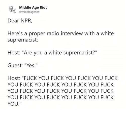 """Fuck You, Memes, and Radio: Middle Age Riot  @middleageriot  Dear NPR,  Here's a proper radio interview with a white  supremacist:  Host: """"Are you a white supremacist?""""  Guest: """"Yes.""""  Host: """"FUCK YOU FUCK YOU FUCK YOU FUCK  YOU FUCK YOU FUCK YOU FUCK YOU FUCK  YOU FUCK YOU FUCK YOU FUCK YOU FUCK  YOU FUCK YOU FUCK YOU FUCK YOU FUCK  YOU."""""""