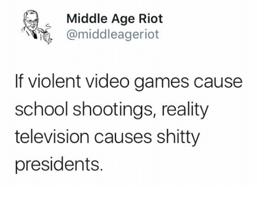 Memes, Riot, and School: Middle Age Riot  @middleageriot  If violent video games cause  school shootings, reality  television causes shitty  presidents.