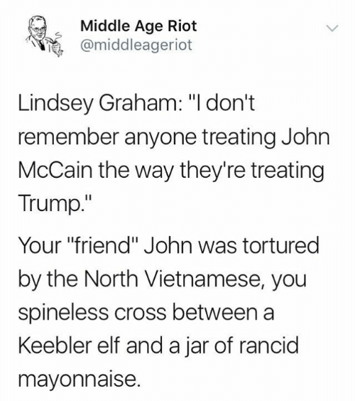 """John McCain: Middle Age Riot  @middleageriot  Lindsey Graham: """"I don't  remember anyone treating John  McCain the way they're treating  Trump.""""  Your """"friend"""" John was tortured  by the North Vietnamese, you  spineless cross between a  Keebler elf and a jar of rancid  mayonnaise"""