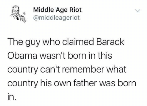 riot: Middle Age Riot  @middleageriot  The guy who claimed Barack  Obama wasn't born in this  country can't remember what  country his own father was born  ın.