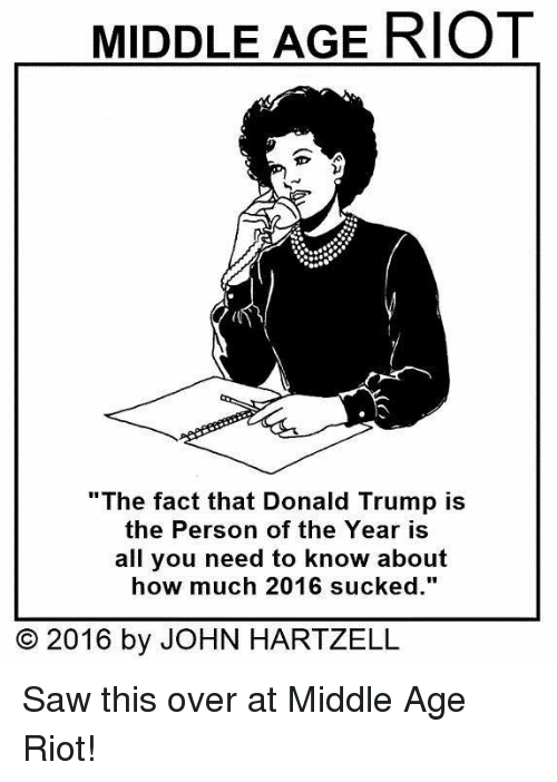 """Donald Trump, Memes, and Riot: MIDDLE AGE RIOT  """"The fact that Donald Trump is  the Person of the Year is  all you need to know about  how much 2016 sucked.""""  O 2016 by JOHN HARTZELL Saw this over at Middle Age Riot!"""