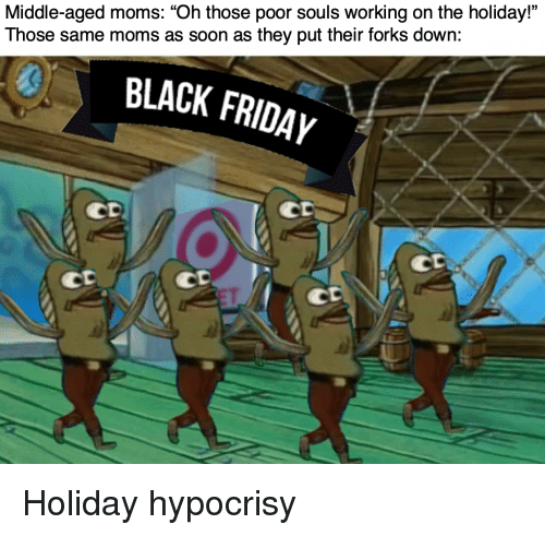 """Hypocrisy: Middle-aged moms: """"Oh those poor souls working on the holiday""""  Those same moms as soon as they put their forks down:  0  BLACK FRIDAYy  CD  Co  CD  CD Holiday hypocrisy"""