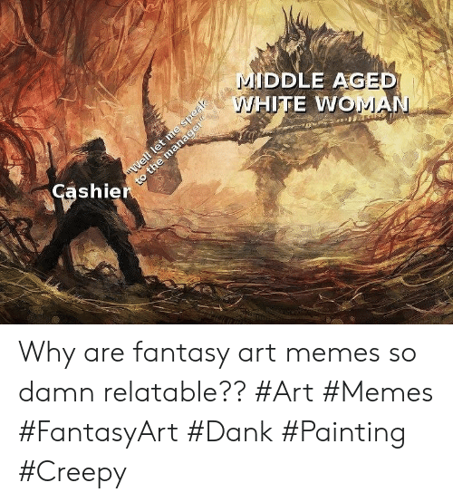 """middle aged: MIDDLE AGED  WHITE WOMAN  """"Well let me speak  to the manager""""  Cashier Why are fantasy art memes so damn relatable?? #Art #Memes #FantasyArt #Dank #Painting #Creepy"""
