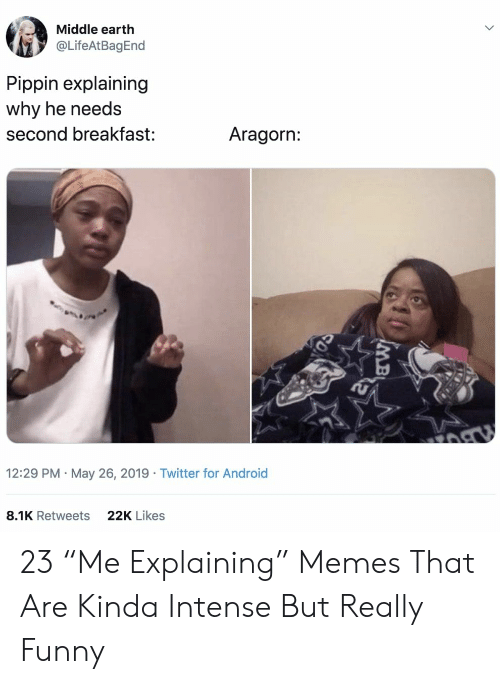 """Aragorn: Middle earth  @LifeAtBagEnd  Pippin explaining  why he needs  Aragorn:  second breakfast:  12:29 PM May 26, 2019 Twitter for Android  22K Likes  8.1K Retweets  MB 23 """"Me Explaining"""" Memes That Are Kinda Intense But Really Funny"""