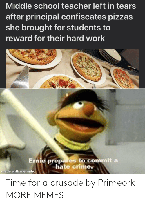 hard work: Middle school teacher left in tears  after principal confiscates pizzas  she brought for students to  reward for their hard work  Ernie prepares to commit a  hate crime.  made with mematic Time for a crusade by Primeork MORE MEMES