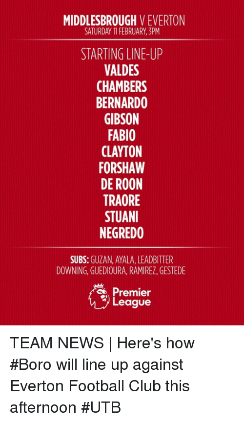 premier-league-teams: MIDDLESBROUGH  V EVERTON  SATURDAY 11 FEBRUARY, 3PM  STARTING LINE-UP  VALDES  CHAMBERS  BERNARDO  GIBSON  FABIO  CLAYTON  FORSHAW  DE ROON  TRAORE  STUANI  NEGREDO  SUBS  GUZAN, AYALA, LEADBITTER  DOWNING, GUEDIOURA, RAMIREZ, GESTEDE  Premier  League TEAM NEWS | Here's how #Boro will line up against Everton Football Club this afternoon #UTB